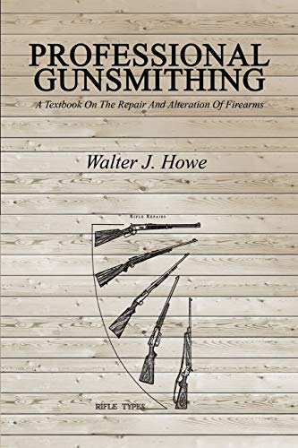 Professional Gunsmithing: A Textbook On The Repair: Howe, Walter J.