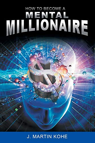 How to Become a Mental Millionaire: J. Martin Kohe