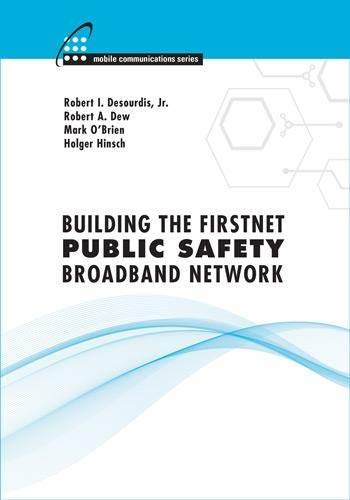 Building the FirstNet Public Safety Broadband Network (Mobile Communications): Robert I. Desourdis ...