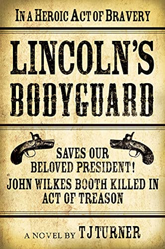 Lincoln's Bodyguard: In A Heroic Act Of Bravery Saves Our Beloved President! John Wilkes Booth...