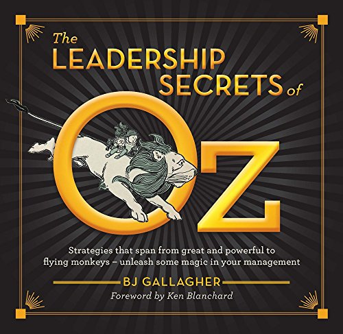The Leadership Secrets of Oz: Strategies from Great and Powerful to Flying Monkeys - Unleash Some Magic in Your Management!
