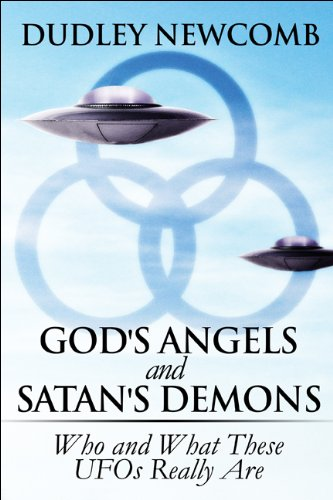 Gods Angels and Satans Demons: Who and What These UFOs Really Are: Dudley Newcomb