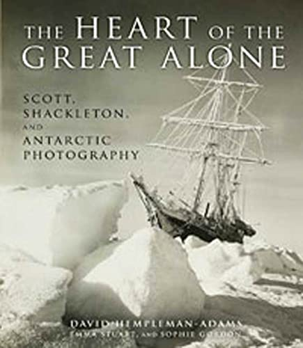 The Heart of the Great Alone: Scott, Shackleton, and Antarctic Photography: Hempleman-Adams, David;...
