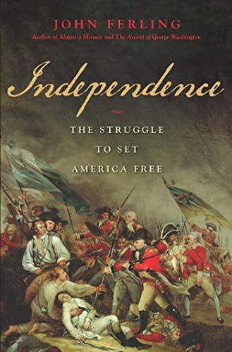 INDEPENDENCE: THE STRUGGLE TO SET AMERICA FREE: Ferling, John