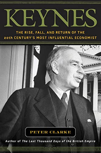 Keynes. The Rise, Fall, and Return of the 20th Centuty's Most Influential Economist.: Clarke, ...