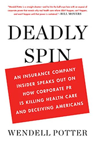 Deadly Spin: An Insurance Company Insider Speaks Out on How Corporate PR Is Killing Health Care and...