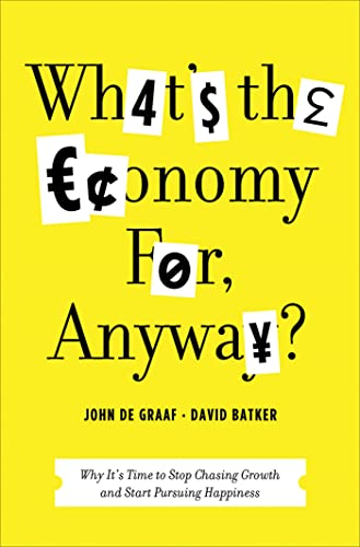9781608195107: What's the Economy For, Anyway?: Why It's Time to Stop Chasing Growth and Start Pursuing Happiness