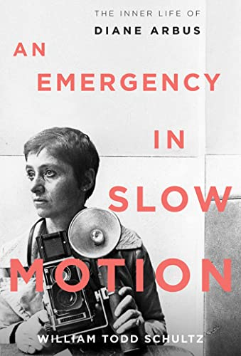 An Emergency in Slow Motion: The Inner Life of Diane Arbus Schultz, William Todd