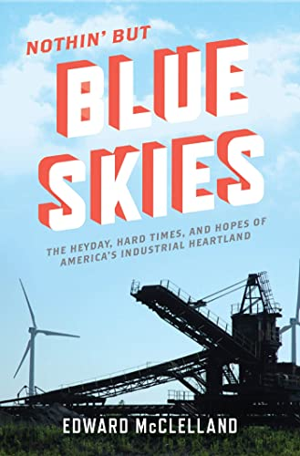 Nothin' But Blue Skies: The Heyday, Hard Times, and Hopes of America's Industrial ...