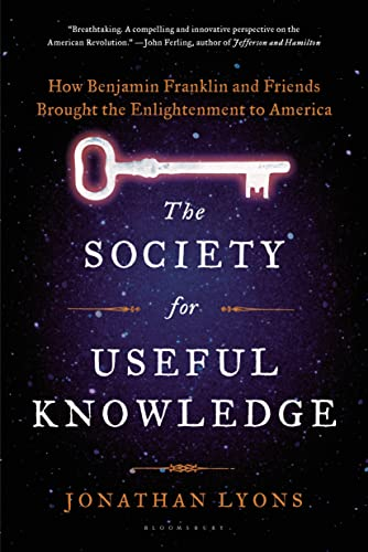 The Society for Useful Knowledge: How Benjamin Franklin and Friends Brought the Enlightenment to ...