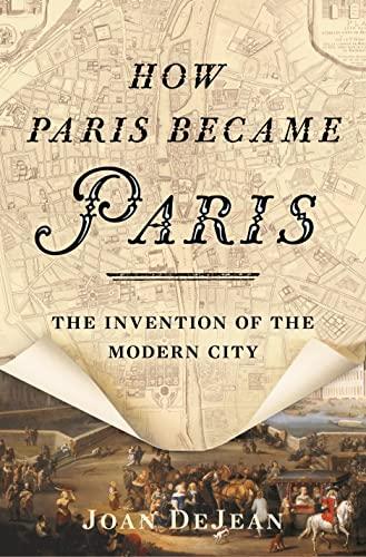 How Paris Became Paris: The Invention of: DeJean, Joan