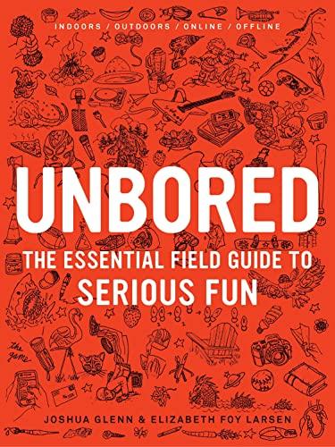 Unbored: The Essential Field Guide to Serious Fun: Larsen, Elizabeth Foy; Glenn, Joshua; Leone, ...