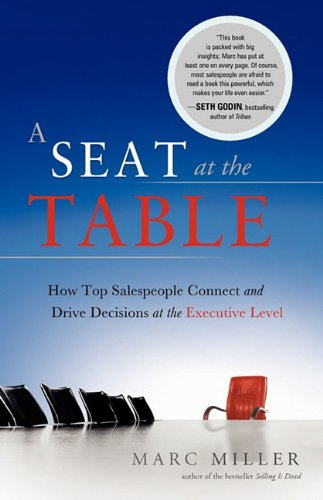 A Seat at the Table: How Top Salespeople Connect and Drive Decisions at the Executive Level: Miller...