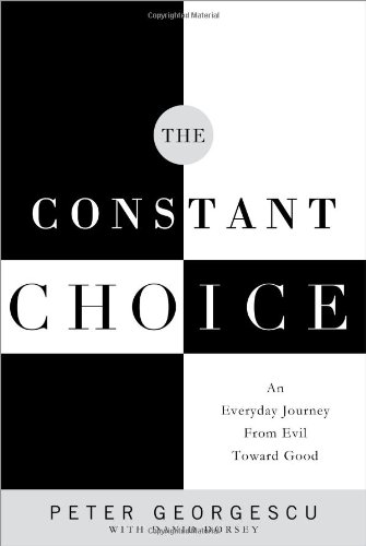 The Constant Choice: An Everyday Journey from Evil Toward Good: Georgescu, Peter