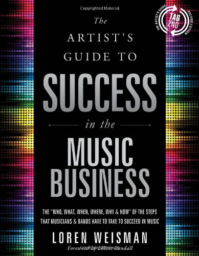 9781608325788: The Artist's Guide to Success in the Music Business: The 'Who, What, When, Where, Why & How of the Steps That Musicians & Bands Have to Take to Succeed in Music