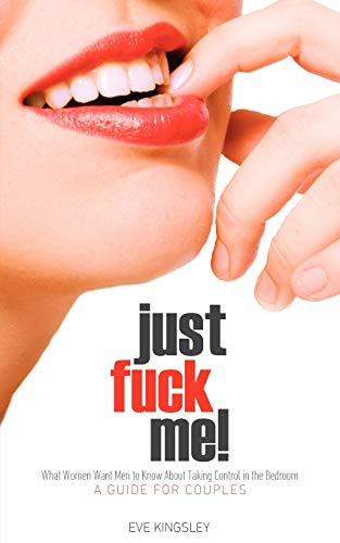 9781608422999: Just Fuck Me! - What Women Want Men to Know About Taking Control in the Bedroom (A Guide for Couples) - Revised Edition