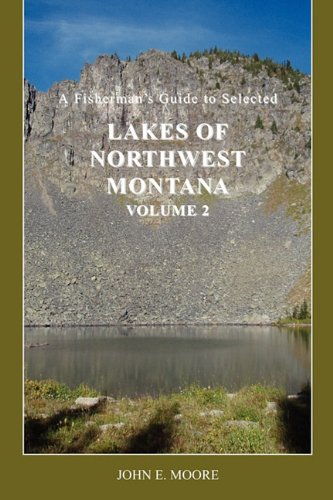 A Fisherman's Guide to Selected Lakes of Northwest Montana, Volume 2: Moore, John E.