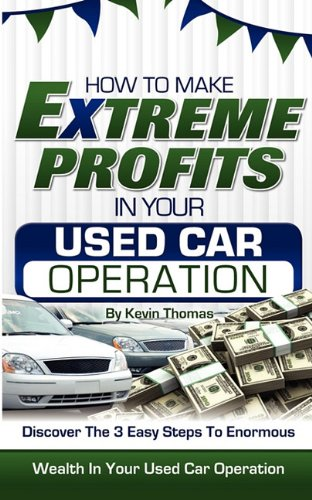 9781608446353: How to Make Extreme Profits in Your Used Car Operation: Discover the 3 Easy Steps to Enormous Wealth in Your Used Car Operation