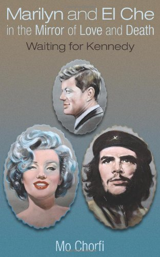 Marilyn and El Che in the Mirror of Love and Death Waiting for Kennedy: Mo Chorfi