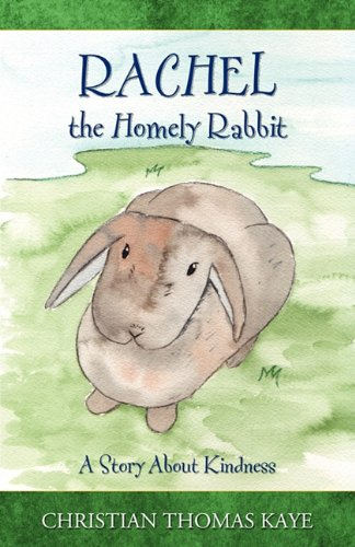 Rachel the Homely Rabbit A Story About Kindness: Christian Thomas Kaye