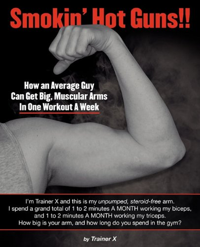 9781608449149: Smokin' Hot Guns!!: How an Average Guy Can Get Big, Muscular Arms In One Workout A Week
