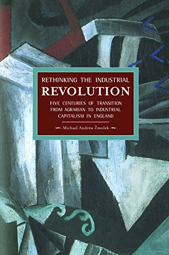 9781608463756: Rethinking the Industrial Revolution: Five Centuries of Transition from Agrarian to Industrial Capitalism in England (Historical Materialism)