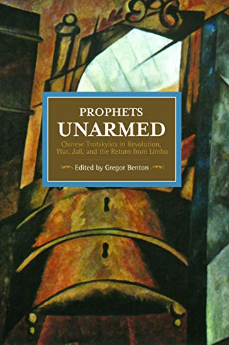 9781608465545: Prophets Unarmed: Chinese Trotskyists in Revolution, War, Jail, and the Return from Limbo (Historical Materialism)