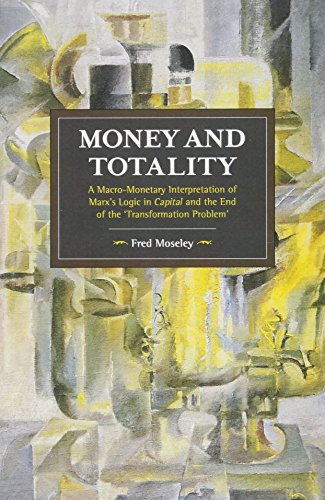 9781608466948: Money And Totality: A Macro-Monetary Interpretation of Marx's Logic in Capital and the End of the 'Transformation Problem': 104 (Historical Materialism)