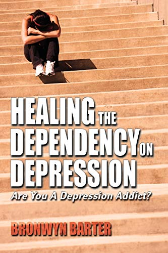 Healing the Dependency on Depression Are You a Depression Addict?: Barter, Bronwyn
