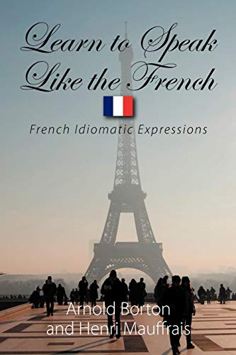 9781608603329: Learn to Speak Like the French: French Idiomatic Expressions to Make You Able to Understand What You Are Told and Give an Appropriate Answer in the Most Frequent Situations of Daily
