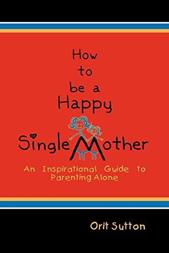 How to Be a Happy Single Mother,: Sutton, Orit