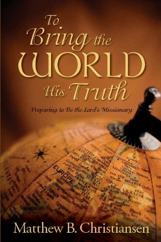 To Bring the World His Truth: Preparing to Be the Lord's Missionary: Matthew B. Christiansen