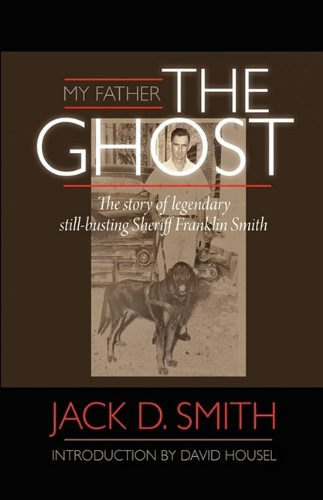 My Father, The Ghost - The Story of Legendary Still-Busting Sheriff Franklin Smith: Jack D. Smith