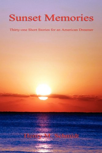 Sunset Memories - Thirty-One Short Stories for an American Dreamer: Henry M. Schmidt