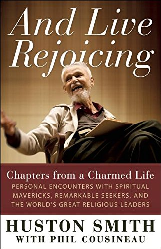 And Live Rejoicing: Chapters from a Charmed Life -- Personal Encounters with Spiritual Mavericks, ...