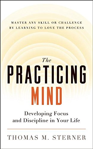 9781608680900: The Practicing Mind: Developing Focus and Discipline in Your Life — Master Any Skill or Challenge by Learning to Love the Process