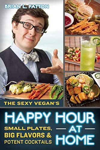 9781608682348: The Sexy Vegan's Happy Hour at Home: Small Plates, Big Flavors, and Potent Cocktails
