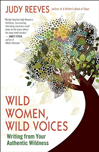Wild Women, Wild Voices: Writing from Your Authentic Wildness: Reeves, Judy