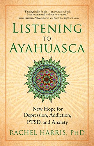 Download Listening to Ayahuasca: New Hope for Depression, Addiction, PTSD, and Anxiety