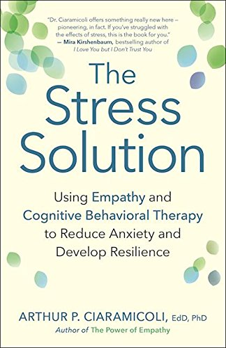 9781608684083: The Stress Solution: Using Empathy and Cognitive Behavioral Therapy to Reduce Anxiety and Develop Resilience