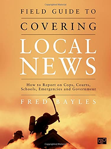 9781608710010: Field Guide to Covering Local News: How to Report on Cops, Courts, Schools, Emergenices, and Government