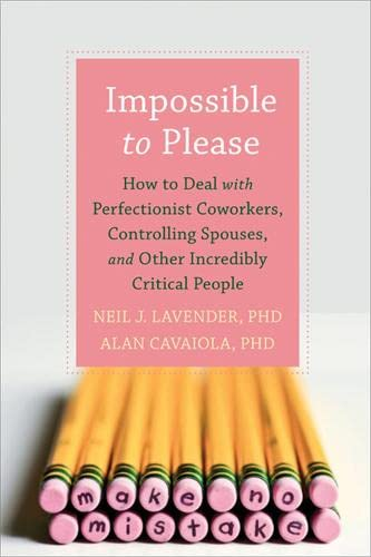 9781608823482: Impossible to Please: How to Deal with Perfectionist Coworkers, Controlling Spouses, and Other Incredibly Critical People