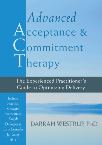 Advanced Acceptance and Commitment Therapy: The Experienced Practitioner's Guide to Optimizing ...