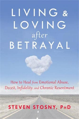 9781608827527: Living and Loving after Betrayal: How to Heal from Emotional Abuse, Deceit, Infidelity, and Chronic Resentment