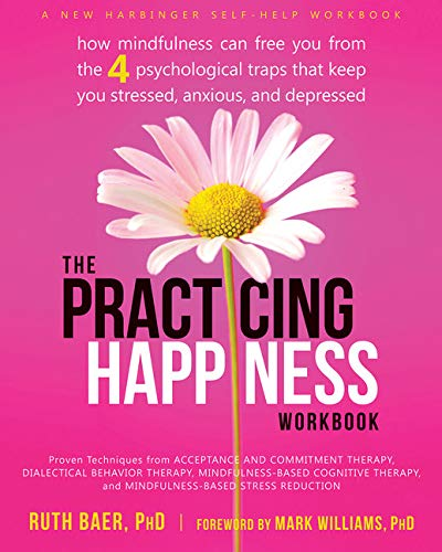 The Practicing Happiness Workbook: How Mindfulness Can: Baer PhD, Ruth