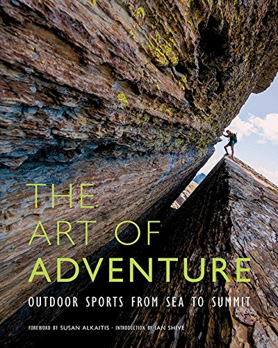 The Art of Adventure: Outdoor Sports from Sea to Summit: Shive, Ian, Harrison, Jon-Paul