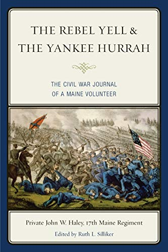 The Rebel Yell & the Yankee Hurrah: The Civil War Journal of a Maine Volunteer: Haley, John W.