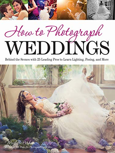How to Photograph Weddings: Behind the Scenes with 25 Leading Pros to Learn Lighting, Posing and ...