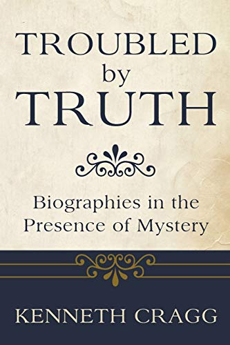 Troubled by Truth: Biographies in the Presence of Mysteries: Cragg, Kenneth