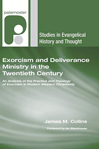 Exorcism and Deliverance Ministry in the Twentieth Century: An Analysis of the Practice and Theology of Exorcism in Modern Western Christianity (Studies in Evangelical History and Thought) (9781608991679) by James M. Collins